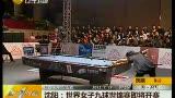 视频:女子九球世锦赛将于沈阳开赛