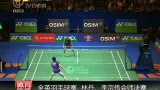 视频:全英羽球赛林丹李宗伟会师决赛
