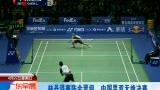 视频:林丹退赛陈金晋级 中国男双无缘决赛