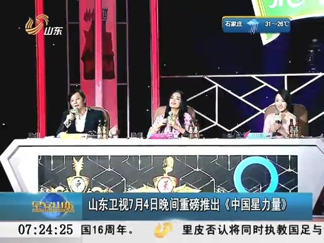中国星力量第一期_山东卫视7月4日晚间推出《中国星力量》
