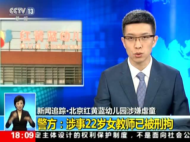 新闻追踪·北京红黄蓝幼儿园涉嫌虐童 警方:涉事22岁女教师已被刑拘