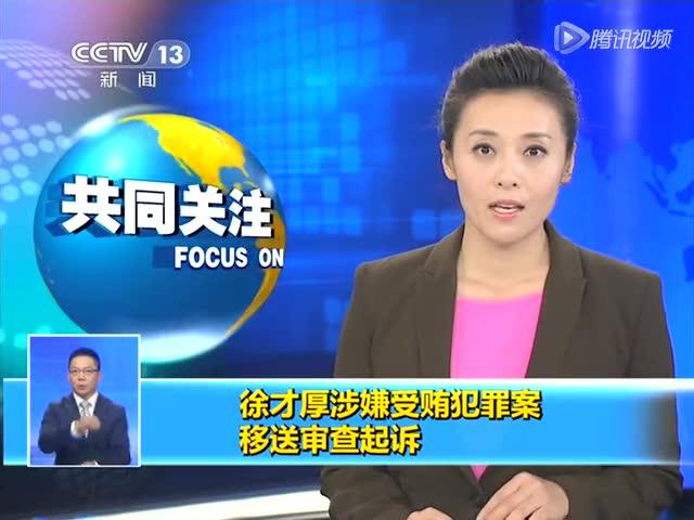 徐才厚涉嫌受贿犯罪案移送审查起诉 取消上将军衔截图