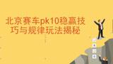 北京赛车pk10稳赢技巧与规律玩法揭秘