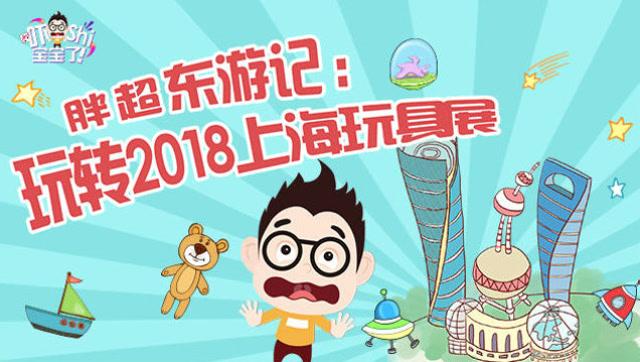 胖超东游记:玩转2018上海玩具展