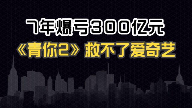 7 年爆亏 300 亿元,《青你2》救不了爱奇艺 即氪商业